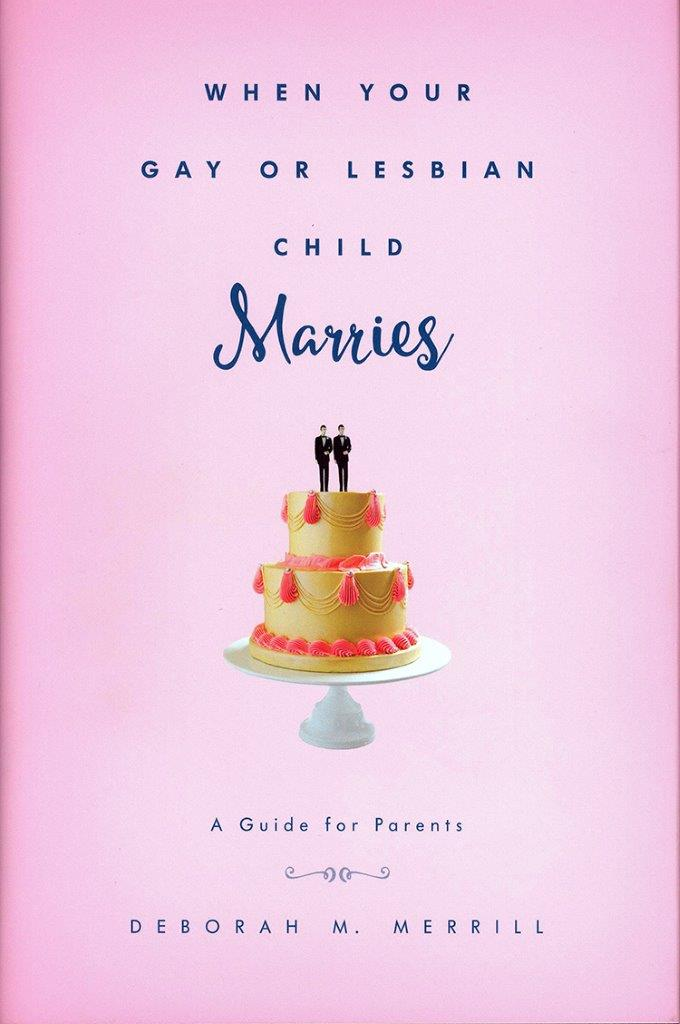 "Professor Deborah Merrill's new book, ""When Your Gay or Lesbian Child Marries: A Guide for Parents"""